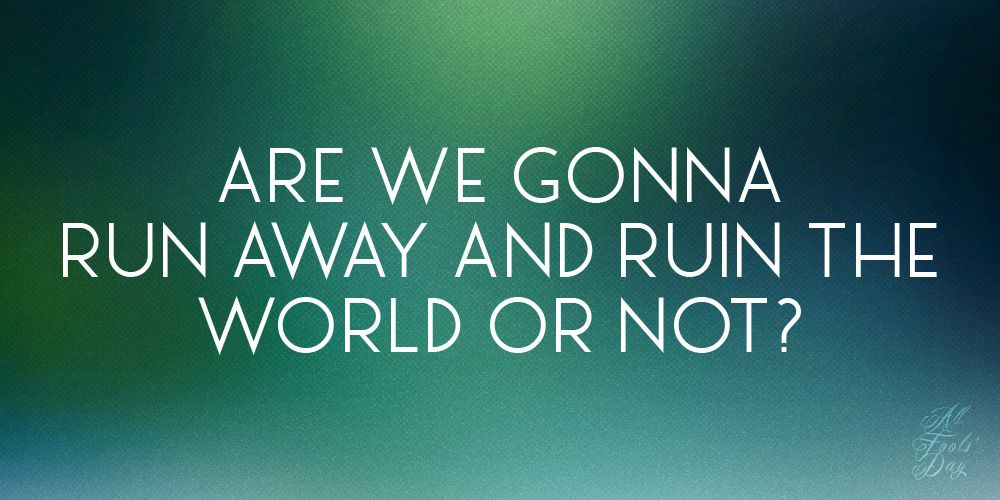 Are we gonna run away and ruin the world or not?